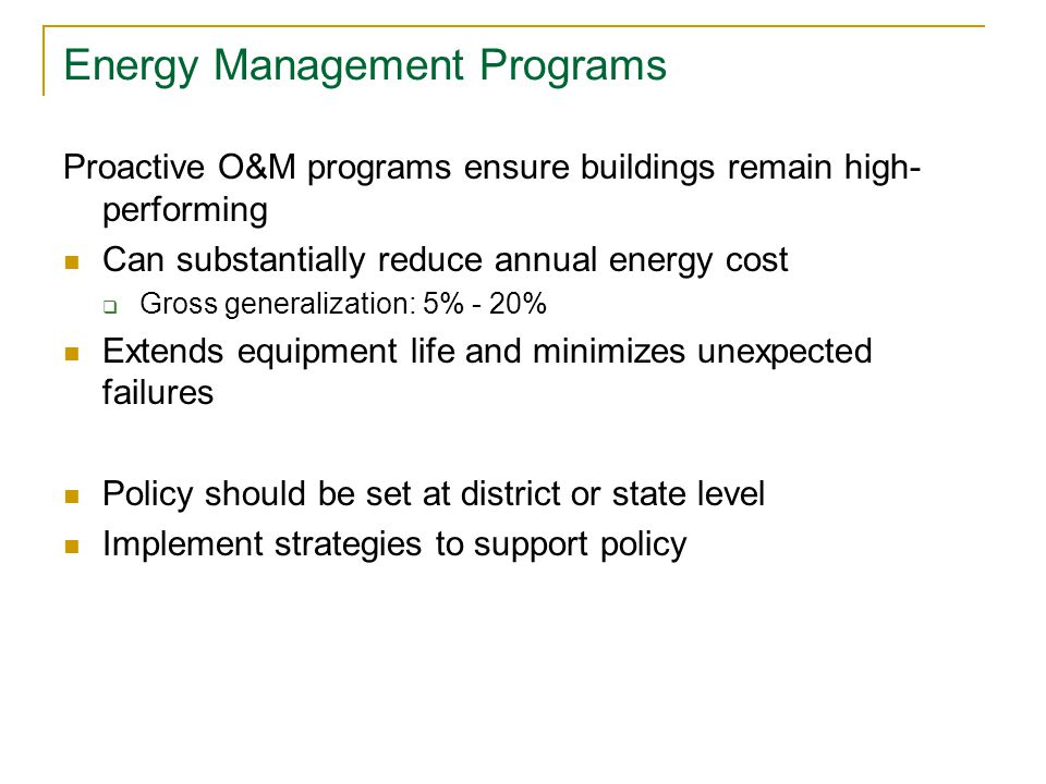 Energy Management Programs Proactive O&M programs ensure buildings remain high- performing Can substantially reduce annual energy cost  Gross generalization: 5% - 20% Extends equipment life and minimizes unexpected failures Policy should be set at district or state level Implement strategies to support policy