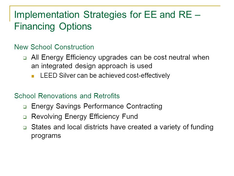 Implementation Strategies for EE and RE – Financing Options New School Construction  All Energy Efficiency upgrades can be cost neutral when an integrated design approach is used LEED Silver can be achieved cost-effectively School Renovations and Retrofits  Energy Savings Performance Contracting  Revolving Energy Efficiency Fund  States and local districts have created a variety of funding programs
