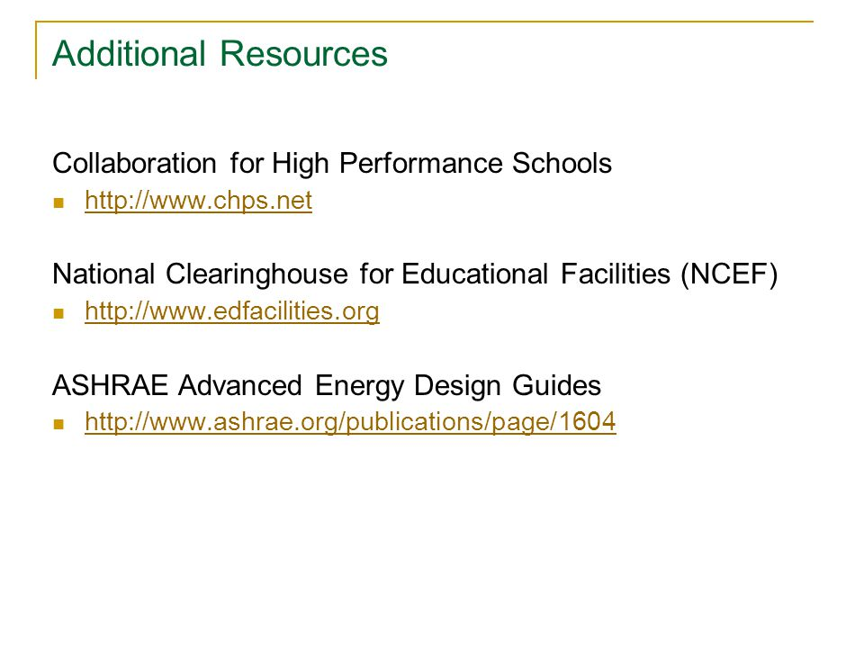 Additional Resources Collaboration for High Performance Schools http://www.chps.net National Clearinghouse for Educational Facilities (NCEF) http://www.edfacilities.org ASHRAE Advanced Energy Design Guides http://www.ashrae.org/publications/page/1604