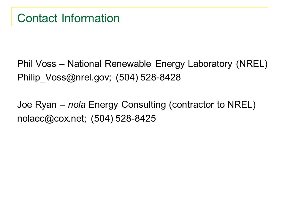 Contact Information Phil Voss – National Renewable Energy Laboratory (NREL) Philip_Voss@nrel.gov; (504) 528-8428 Joe Ryan – nola Energy Consulting (contractor to NREL) nolaec@cox.net; (504) 528-8425