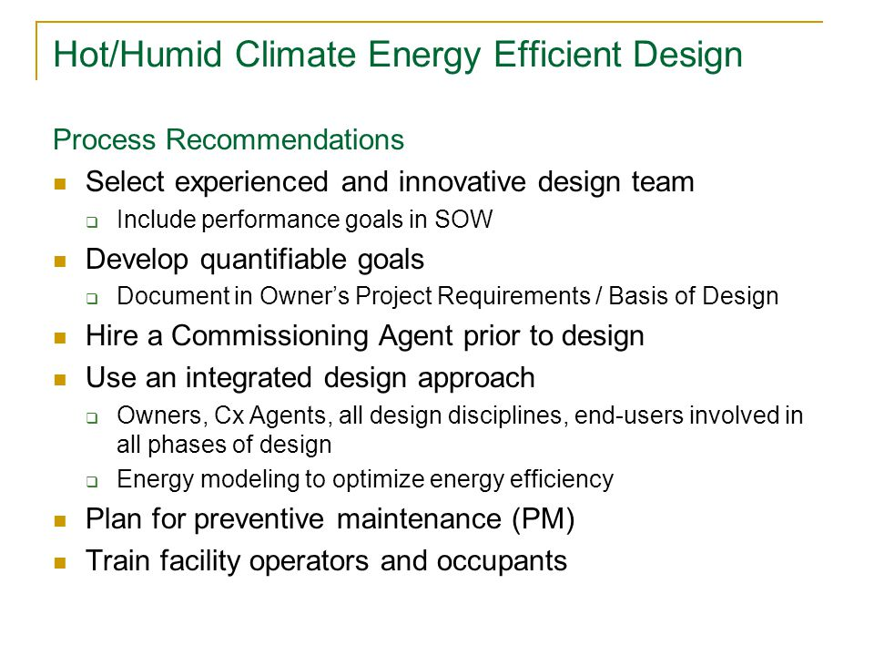 Hot/Humid Climate Energy Efficient Design Process Recommendations Select experienced and innovative design team  Include performance goals in SOW Develop quantifiable goals  Document in Owner's Project Requirements / Basis of Design Hire a Commissioning Agent prior to design Use an integrated design approach  Owners, Cx Agents, all design disciplines, end-users involved in all phases of design  Energy modeling to optimize energy efficiency Plan for preventive maintenance (PM) Train facility operators and occupants