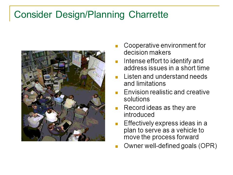 Consider Design/Planning Charrette Cooperative environment for decision makers Intense effort to identify and address issues in a short time Listen and understand needs and limitations Envision realistic and creative solutions Record ideas as they are introduced Effectively express ideas in a plan to serve as a vehicle to move the process forward Owner well-defined goals (OPR)