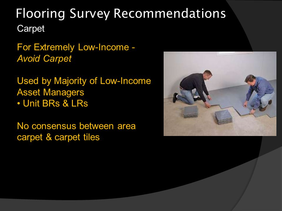 Flooring Survey Recommendations Carpet For Extremely Low-Income - Avoid Carpet Used by Majority of Low-Income Asset Managers Unit BRs & LRs No consensus between area carpet & carpet tiles