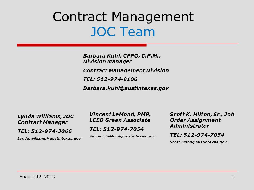 Contract Management JOC Team Barbara Kuhl, CPPO, C.P.M., Division Manager Contract Management Division TEL: 512-974-9186 Barbara.kuhl@austintexas.gov August 12, 2013 Lynda Williams, JOC Contract Manager TEL: 512-974-3066 Lynda.williams@austintexas.gov Scott K.