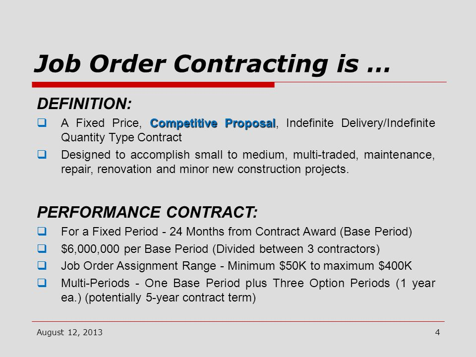 Job Order Contracting is … August 12, 2013 DEFINITION: Competitive Proposal  A Fixed Price, Competitive Proposal, Indefinite Delivery/Indefinite Quantity Type Contract  Designed to accomplish small to medium, multi-traded, maintenance, repair, renovation and minor new construction projects.