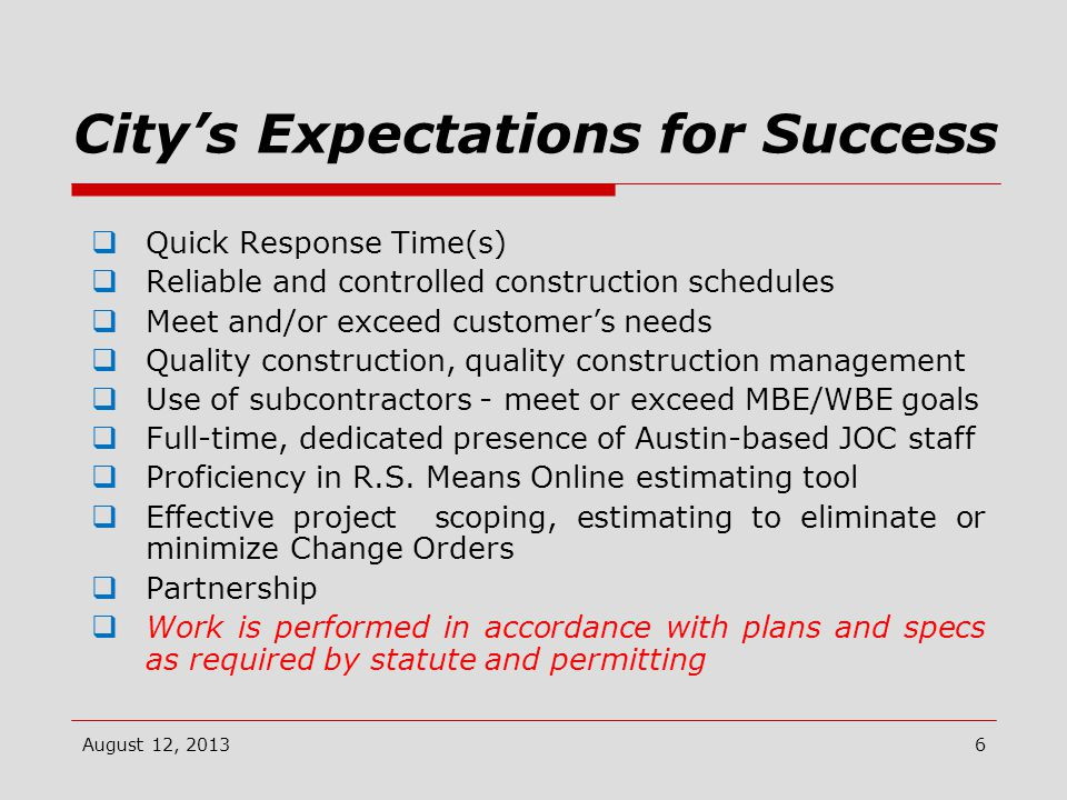 City's Expectations for Success  Quick Response Time(s)  Reliable and controlled construction schedules  Meet and/or exceed customer's needs  Quality construction, quality construction management  Use of subcontractors - meet or exceed MBE/WBE goals  Full-time, dedicated presence of Austin-based JOC staff  Proficiency in R.S.