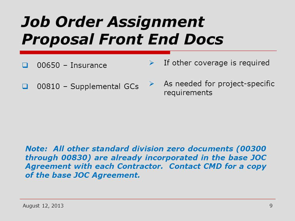Job Order Assignment Proposal Front End Docs  00650 – Insurance  00810 – Supplemental GCs  If other coverage is required  As needed for project-specific requirements August 12, 20139 Note: All other standard division zero documents (00300 through 00830) are already incorporated in the base JOC Agreement with each Contractor.