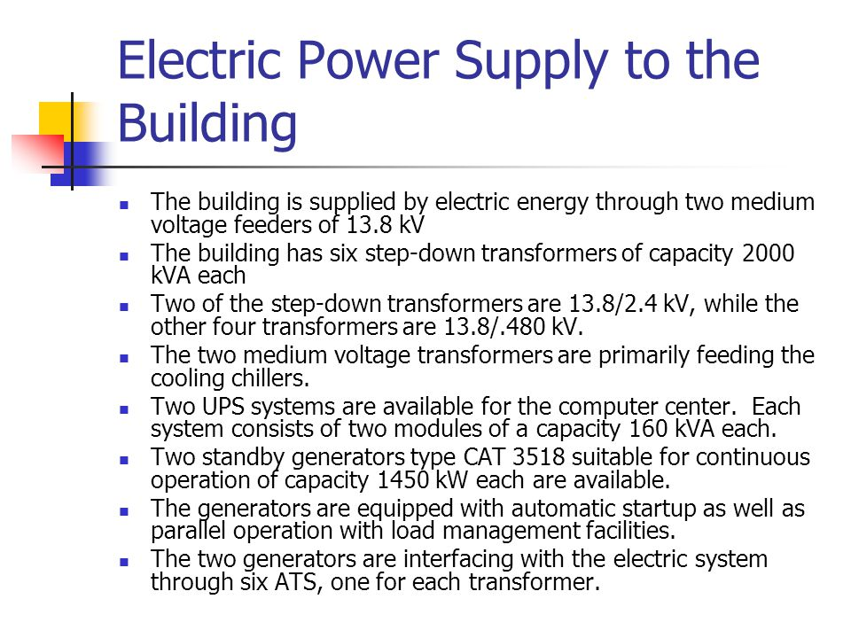 Electric Power Supply to the Building The building is supplied by electric energy through two medium voltage feeders of 13.8 kV The building has six step-down transformers of capacity 2000 kVA each Two of the step-down transformers are 13.8/2.4 kV, while the other four transformers are 13.8/.480 kV.