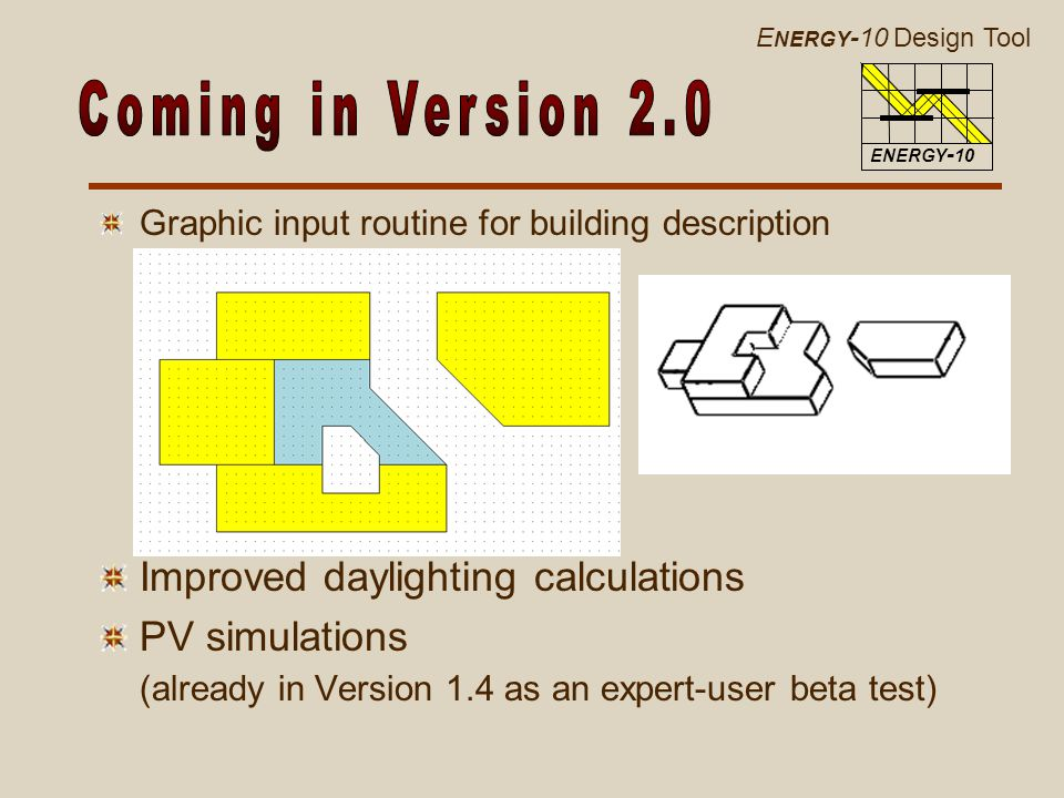 E NERGY -10 Design Tool ENERGY - 10 Graphic input routine for building description Improved daylighting calculations PV simulations (already in Version 1.4 as an expert-user beta test)