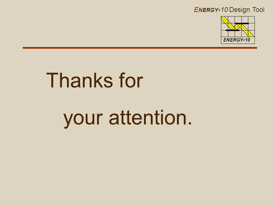 E NERGY -10 Design Tool ENERGY - 10 Thanks for your attention.