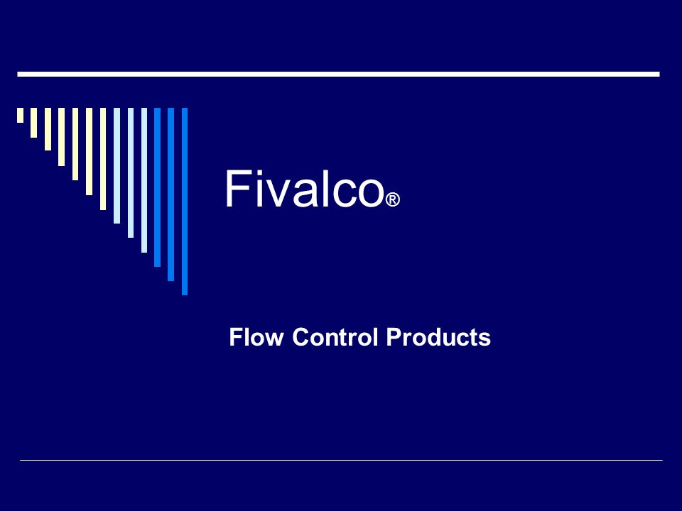 Fivalco ® Flow Control Products