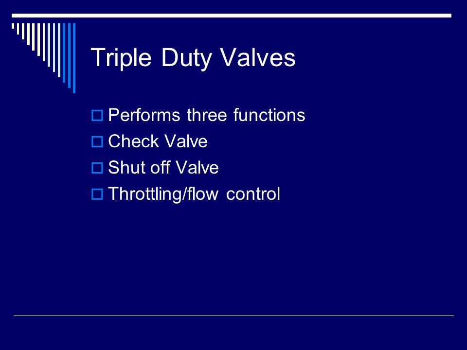 Triple Duty Valves  Performs three functions  Check Valve  Shut off Valve  Throttling/flow control