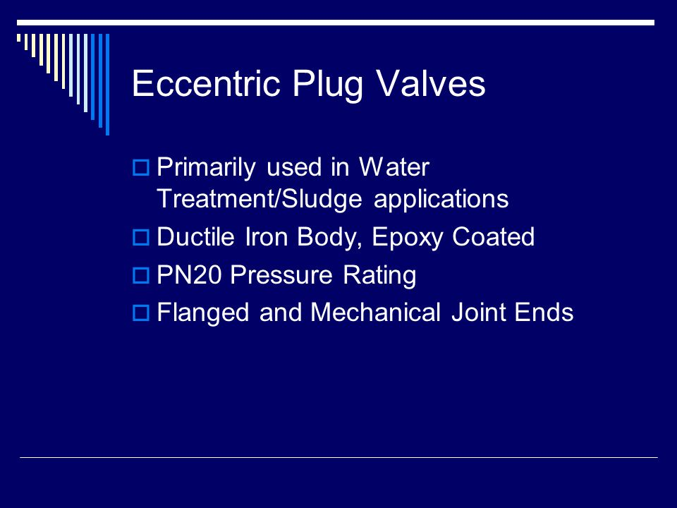 Eccentric Plug Valves  Primarily used in Water Treatment/Sludge applications  Ductile Iron Body, Epoxy Coated  PN20 Pressure Rating  Flanged and Mechanical Joint Ends