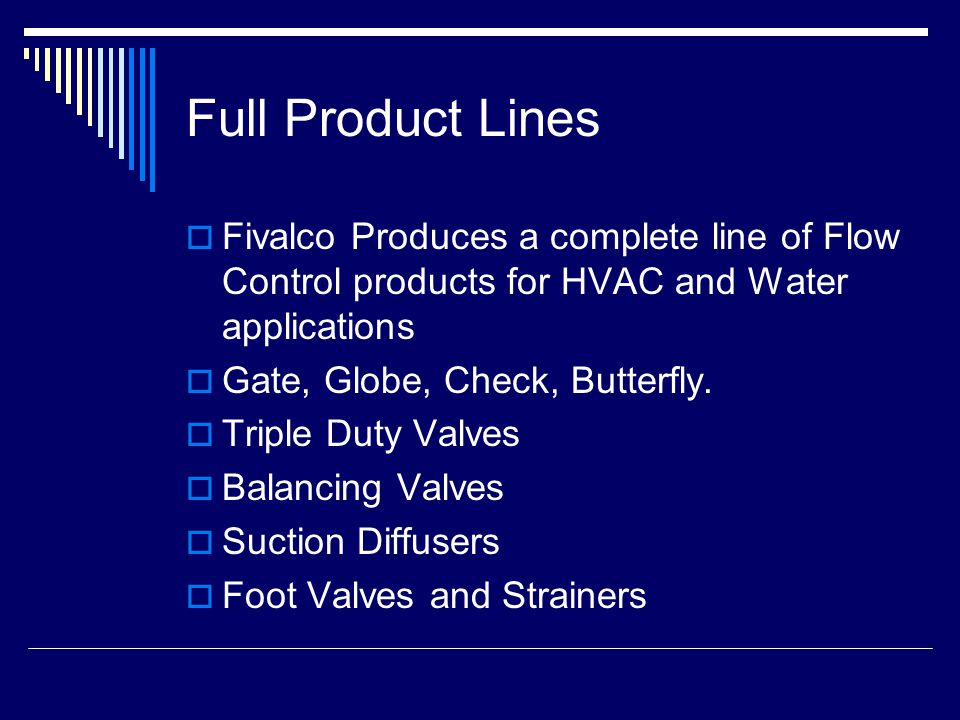 Full Product Lines  Fivalco Produces a complete line of Flow Control products for HVAC and Water applications  Gate, Globe, Check, Butterfly.