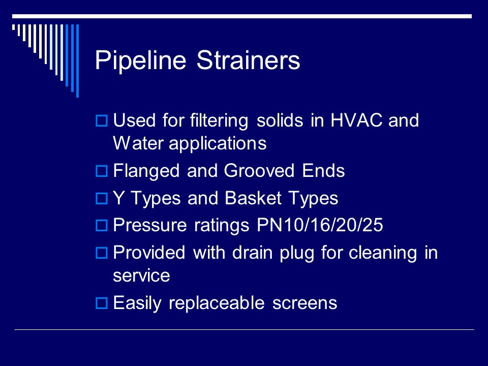 Pipeline Strainers  Used for filtering solids in HVAC and Water applications  Flanged and Grooved Ends  Y Types and Basket Types  Pressure ratings PN10/16/20/25  Provided with drain plug for cleaning in service  Easily replaceable screens