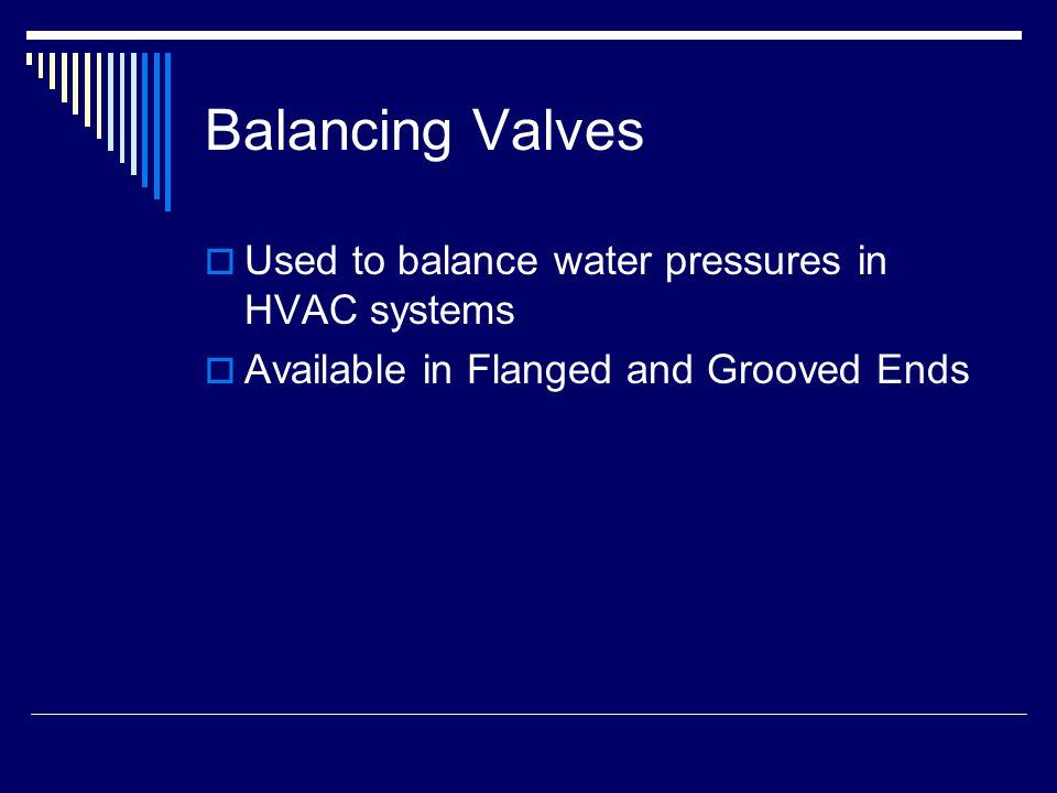 Balancing Valves  Used to balance water pressures in HVAC systems  Available in Flanged and Grooved Ends
