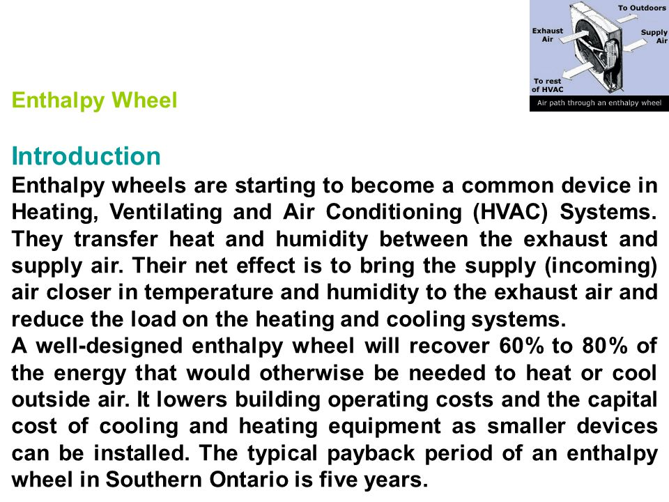 Enthalpy Wheel Introduction Enthalpy wheels are starting to become a common device in Heating, Ventilating and Air Conditioning (HVAC) Systems. They t