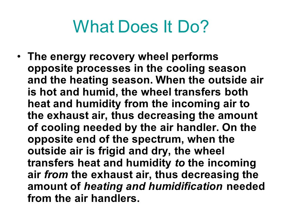 What Does It Do? The energy recovery wheel performs opposite processes in the cooling season and the heating season. When the outside air is hot and h