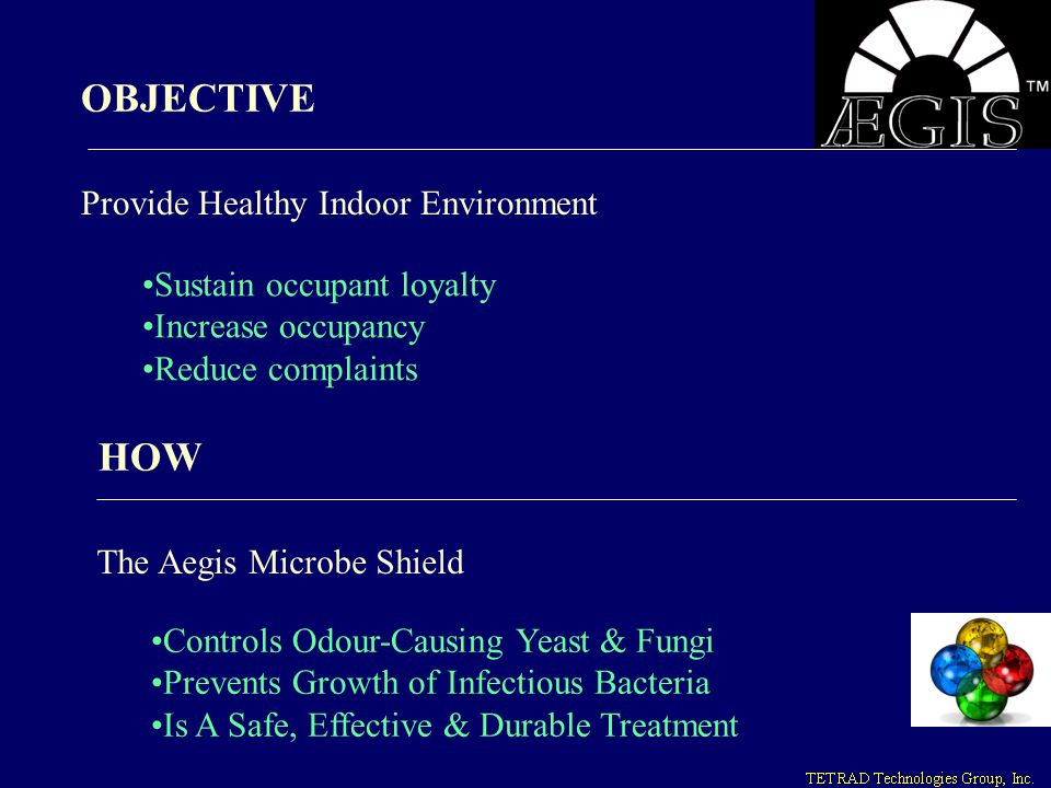 OBJECTIVE Provide Healthy Indoor Environment Sustain occupant loyalty Increase occupancy Reduce complaints HOW The Aegis Microbe Shield Controls Odour
