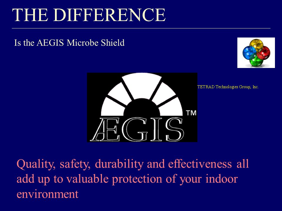THE DIFFERENCE Is the AEGIS Microbe Shield Quality, safety, durability and effectiveness all add up to valuable protection of your indoor environment