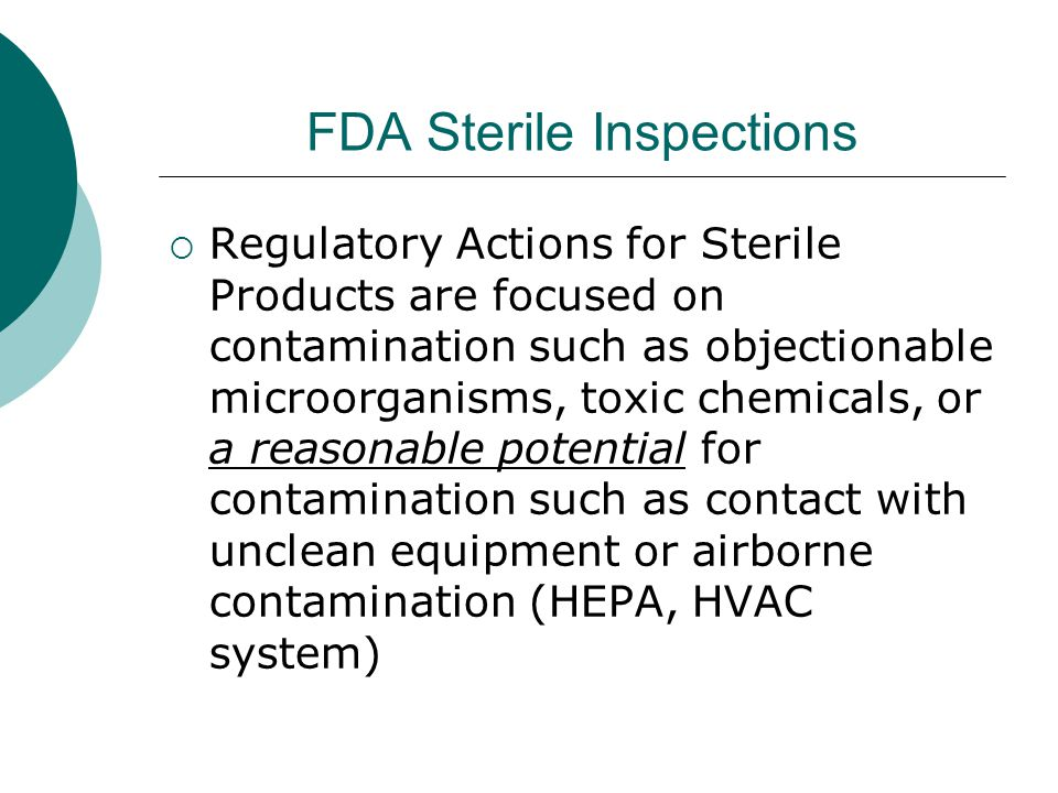 FDA Sterile Inspections  Regulatory Actions for Sterile Products are focused on contamination such as objectionable microorganisms, toxic chemicals, or a reasonable potential for contamination such as contact with unclean equipment or airborne contamination (HEPA, HVAC system)