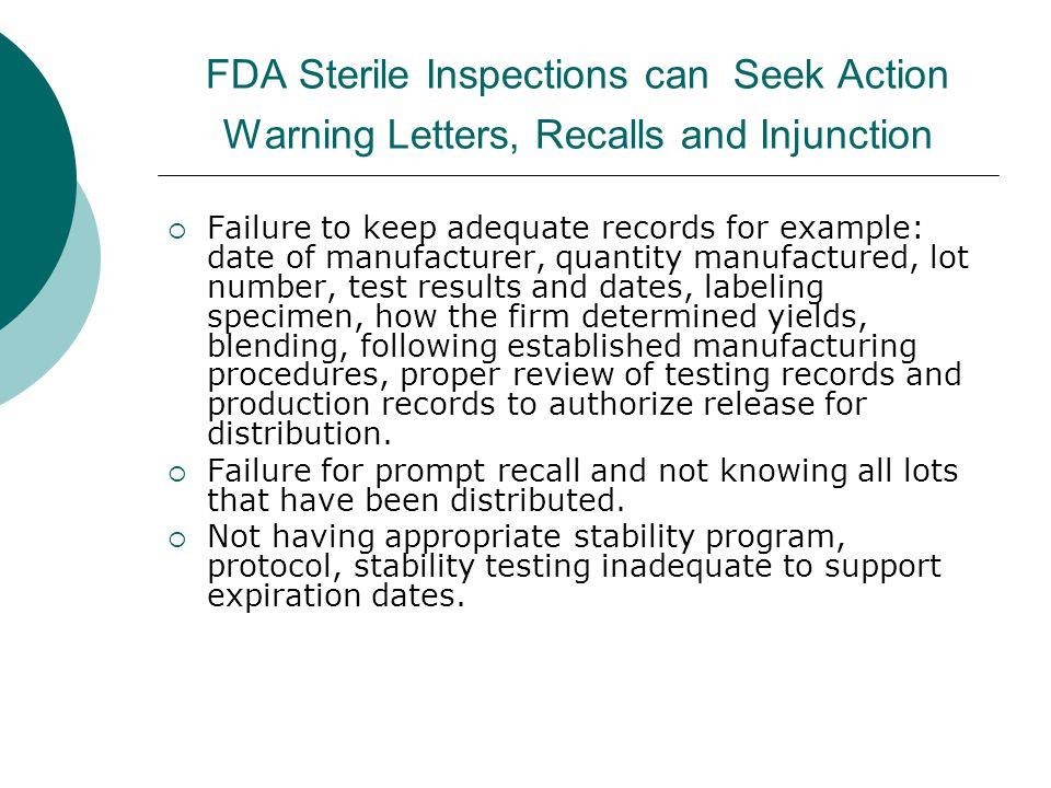 FDA Sterile Inspections can Seek Action Warning Letters, Recalls and Injunction  Failure to keep adequate records for example: date of manufacturer, quantity manufactured, lot number, test results and dates, labeling specimen, how the firm determined yields, blending, following established manufacturing procedures, proper review of testing records and production records to authorize release for distribution.