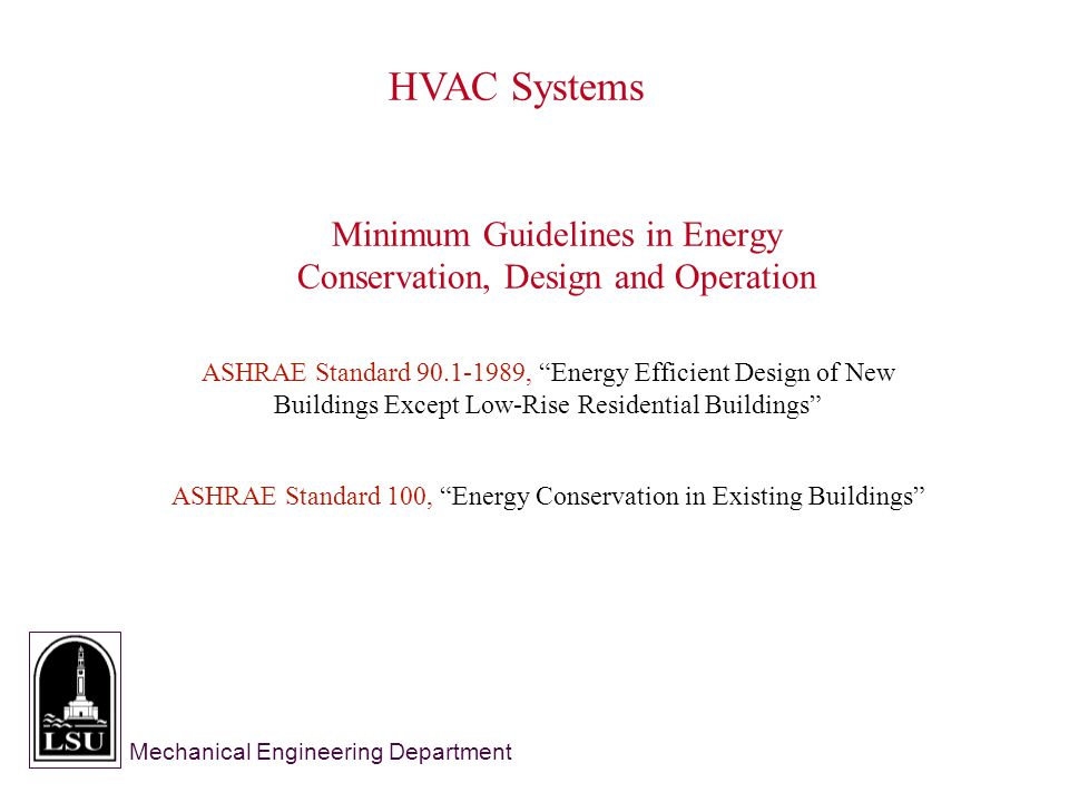 Mechanical Engineering Department HVAC Systems Minimum Guidelines in Energy Conservation, Design and Operation ASHRAE Standard 100, Energy Conservation in Existing Buildings ASHRAE Standard 90.1-1989, Energy Efficient Design of New Buildings Except Low-Rise Residential Buildings