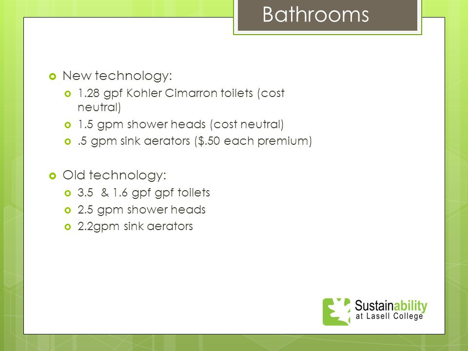  New technology:  1.28 gpf Kohler Cimarron toilets (cost neutral)  1.5 gpm shower heads (cost neutral) .5 gpm sink aerators ($.50 each premium) Bathrooms  Old technology:  3.5 & 1.6 gpf gpf toilets  2.5 gpm shower heads  2.2gpm sink aerators