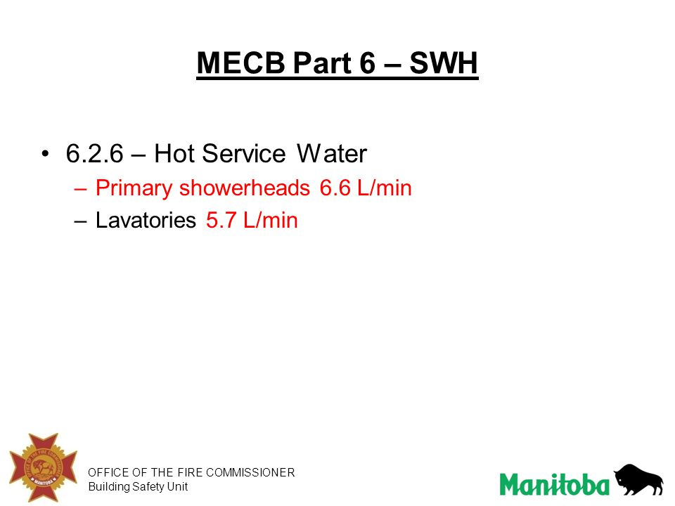 OFFICE OF THE FIRE COMMISSIONER Building Safety Unit MECB Part 6 – SWH 6.2.6 – Hot Service Water –Primary showerheads 6.6 L/min –Lavatories 5.7 L/min