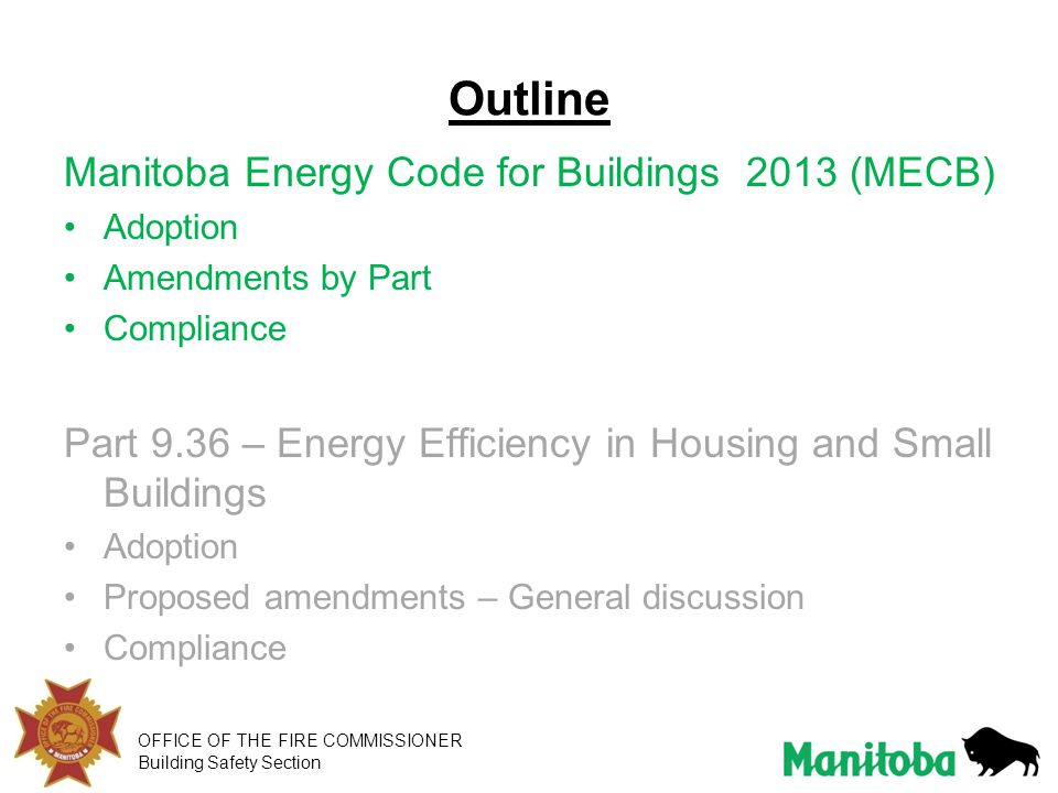OFFICE OF THE FIRE COMMISSIONER Building Safety Section Outline Manitoba Energy Code for Buildings 2013 (MECB) Adoption Amendments by Part Compliance Part 9.36 – Energy Efficiency in Housing and Small Buildings Adoption Proposed amendments – General discussion Compliance