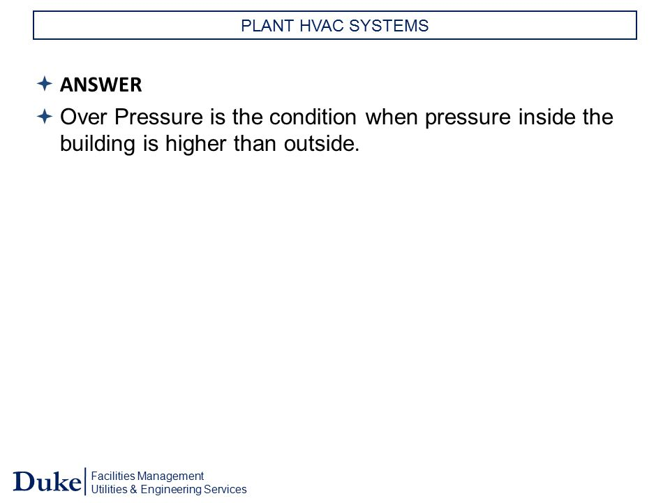 Facilities Management Utilities & Engineering Services Duke PLANT HVAC SYSTEMS  ANSWER  Over Pressure is the condition when pressure inside the buil