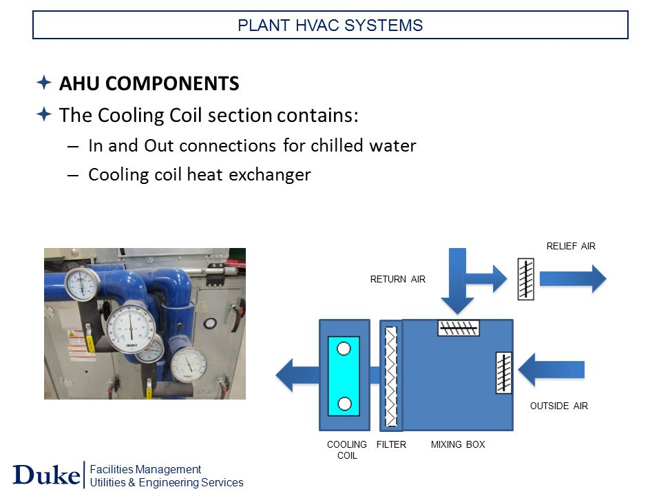 Facilities Management Utilities & Engineering Services Duke PLANT HVAC SYSTEMS  AHU COMPONENTS  The Cooling Coil section contains: – In and Out conn