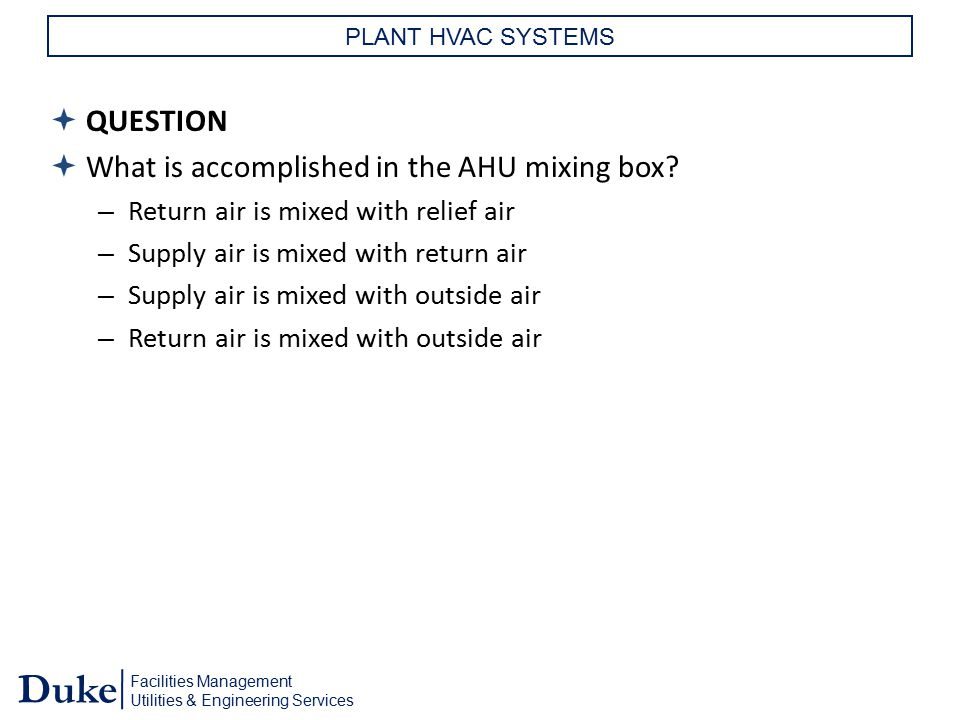 Facilities Management Utilities & Engineering Services Duke PLANT HVAC SYSTEMS  QUESTION  What is accomplished in the AHU mixing box? – Return air i