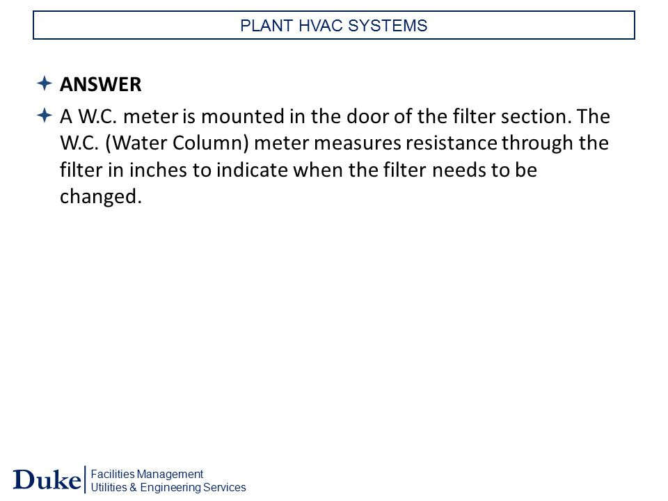 Facilities Management Utilities & Engineering Services Duke PLANT HVAC SYSTEMS  ANSWER  A W.C. meter is mounted in the door of the filter section. T