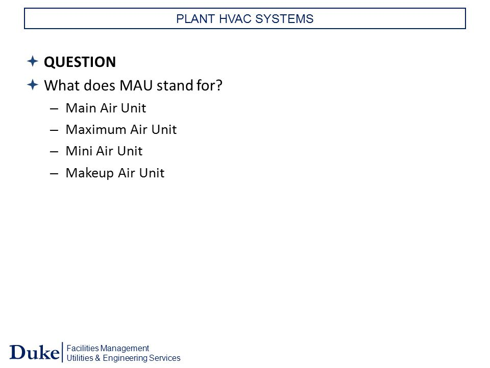 Facilities Management Utilities & Engineering Services Duke PLANT HVAC SYSTEMS  QUESTION  What does MAU stand for? – Main Air Unit – Maximum Air Uni