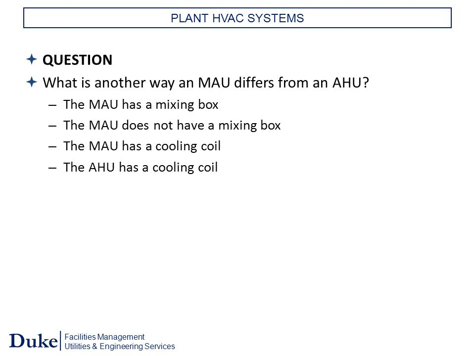 Facilities Management Utilities & Engineering Services Duke PLANT HVAC SYSTEMS  QUESTION  What is another way an MAU differs from an AHU? – The MAU