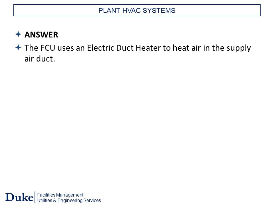 Facilities Management Utilities & Engineering Services Duke PLANT HVAC SYSTEMS  ANSWER  The FCU uses an Electric Duct Heater to heat air in the supp