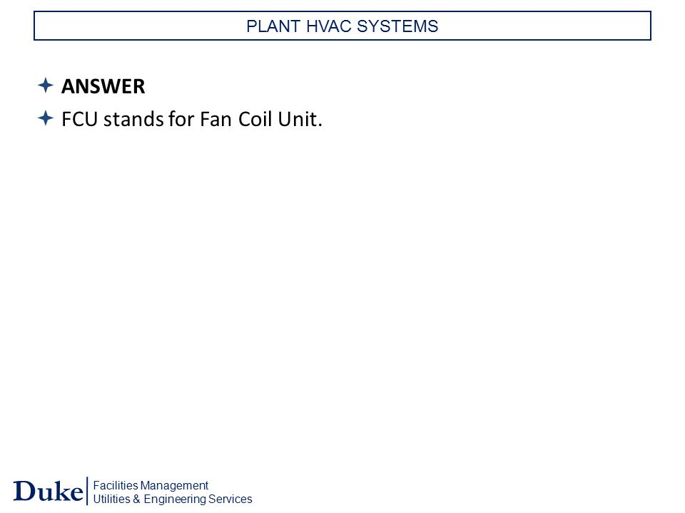 Facilities Management Utilities & Engineering Services Duke PLANT HVAC SYSTEMS  ANSWER  FCU stands for Fan Coil Unit.