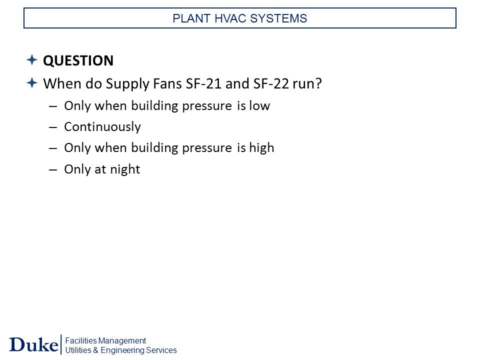 Facilities Management Utilities & Engineering Services Duke PLANT HVAC SYSTEMS  QUESTION  When do Supply Fans SF-21 and SF-22 run? – Only when build