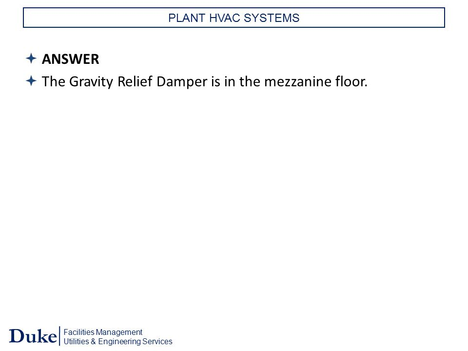 Facilities Management Utilities & Engineering Services Duke PLANT HVAC SYSTEMS  ANSWER  The Gravity Relief Damper is in the mezzanine floor.