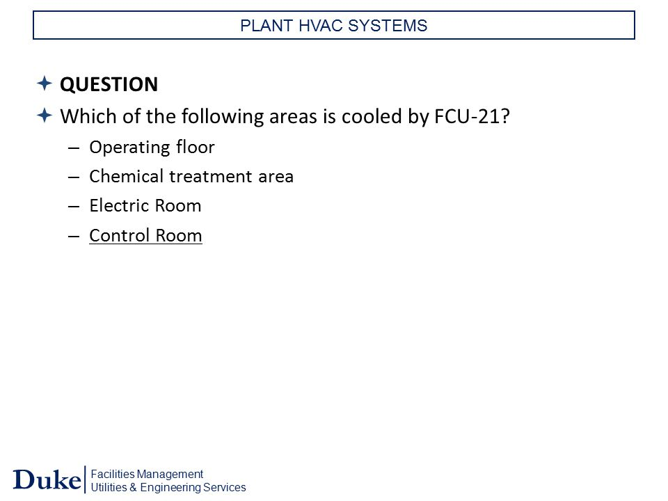 Facilities Management Utilities & Engineering Services Duke PLANT HVAC SYSTEMS  QUESTION  Which of the following areas is cooled by FCU-21? – Operat