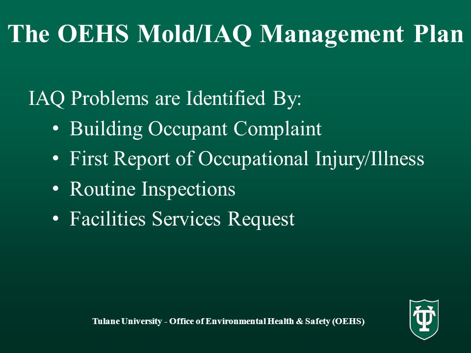 Tulane University - Office of Environmental Health & Safety (OEHS) Mold/IAQ – Investigation Protocol Overall Objectives –Gather information (interviews, questionnaires, and surveys) to locate potential causes –Determine symptoms of those with health issues or possible work related illness –Determine control measures and remediate the problem –Conduct preventive maintenance –Be proactive to prevent issues