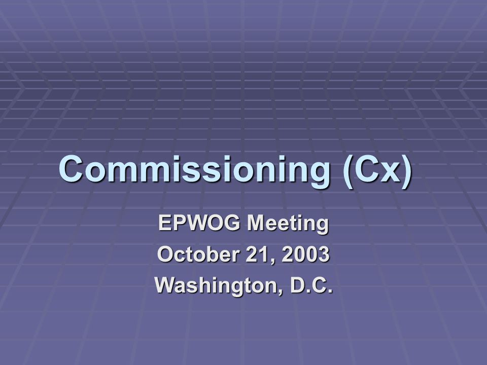 Commissioning (Cx) EPWOG Meeting October 21, 2003 Washington, D.C.