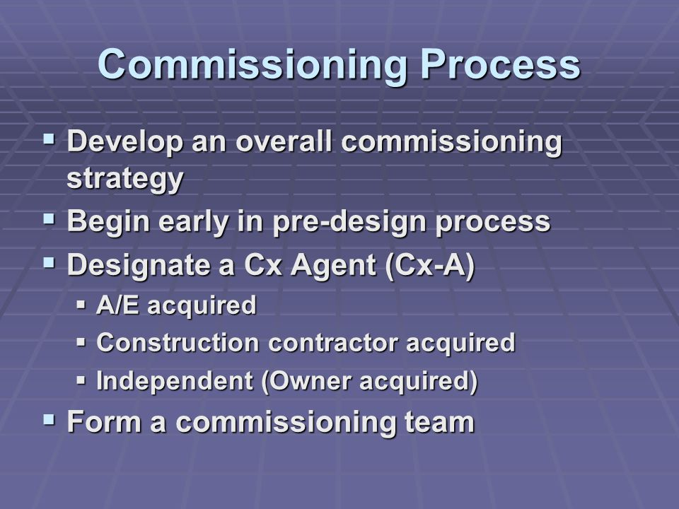 Commissioning Process  Develop an overall commissioning strategy  Begin early in pre-design process  Designate a Cx Agent (Cx-A)  A/E acquired  Construction contractor acquired  Independent (Owner acquired)  Form a commissioning team