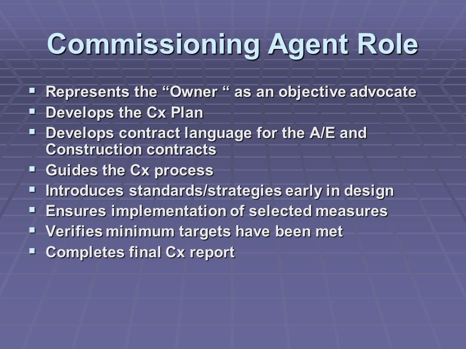 Commissioning Agent Role  Represents the Owner as an objective advocate  Develops the Cx Plan  Develops contract language for the A/E and Construction contracts  Guides the Cx process  Introduces standards/strategies early in design  Ensures implementation of selected measures  Verifies minimum targets have been met  Completes final Cx report