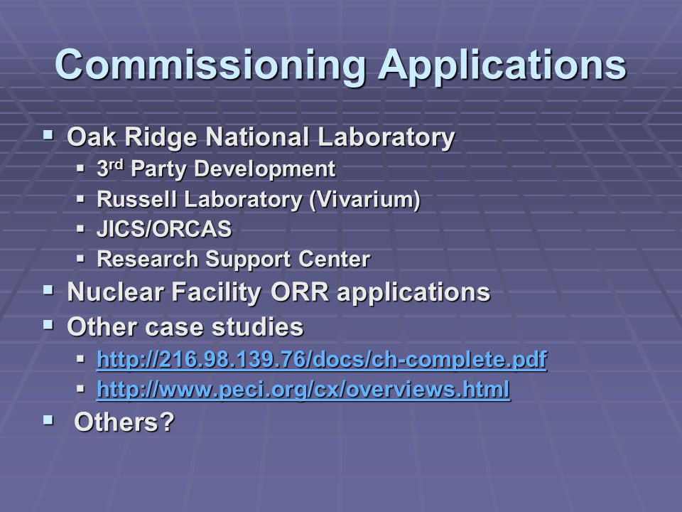 Commissioning Applications  Oak Ridge National Laboratory  3 rd Party Development  Russell Laboratory (Vivarium)  JICS/ORCAS  Research Support Center  Nuclear Facility ORR applications  Other case studies  http://216.98.139.76/docs/ch-complete.pdf http://216.98.139.76/docs/ch-complete.pdf  http://www.peci.org/cx/overviews.html http://www.peci.org/cx/overviews.html  Others?