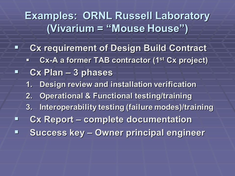 Examples: ORNL Russell Laboratory (Vivarium = Mouse House )  Cx requirement of Design Build Contract  Cx-A a former TAB contractor (1 st Cx project)  Cx Plan – 3 phases 1.Design review and installation verification 2.Operational & Functional testing/training 3.Interoperability testing (failure modes)/training  Cx Report – complete documentation  Success key – Owner principal engineer