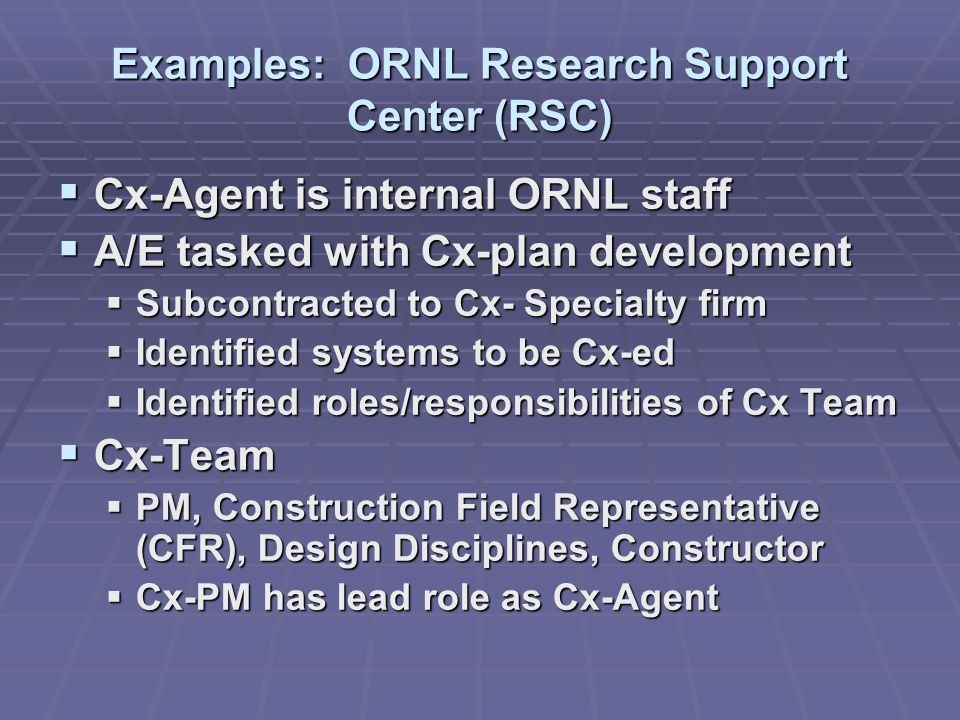 Examples: ORNL Research Support Center (RSC)  Cx-Agent is internal ORNL staff  A/E tasked with Cx-plan development  Subcontracted to Cx- Specialty firm  Identified systems to be Cx-ed  Identified roles/responsibilities of Cx Team  Cx-Team  PM, Construction Field Representative (CFR), Design Disciplines, Constructor  Cx-PM has lead role as Cx-Agent