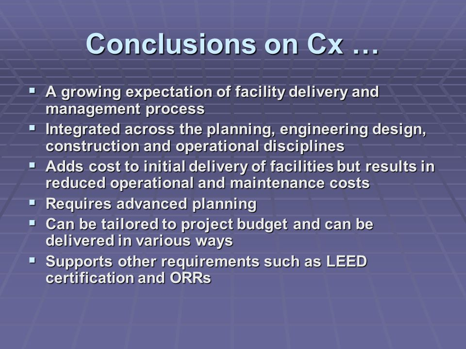 Conclusions on Cx …  A growing expectation of facility delivery and management process  Integrated across the planning, engineering design, construction and operational disciplines  Adds cost to initial delivery of facilities but results in reduced operational and maintenance costs  Requires advanced planning  Can be tailored to project budget and can be delivered in various ways  Supports other requirements such as LEED certification and ORRs