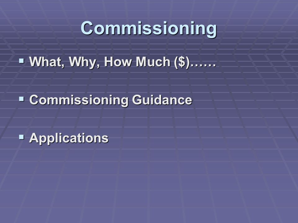 Commissioning  What, Why, How Much ($)……  Commissioning Guidance  Applications